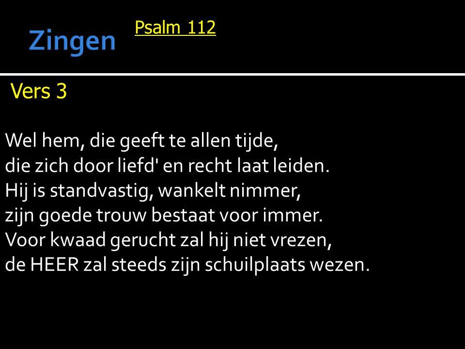 Psalm 112 Vers 3 Wel hem, die geeft te allen tijde, die zich door liefd en recht laat leiden.