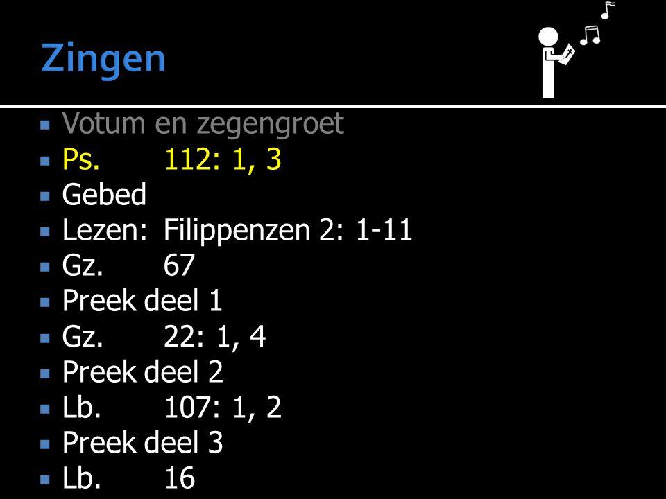  Votum en zegengroet  Ps.112: 1, 3  Gebed  Lezen:Filippenzen 2: 1-11  Gz.67  Preek deel 1  Gz.22: 1, 4  Preek deel 2  Lb.