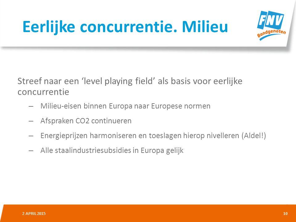 102 APRIL 2015 Streef naar een 'level playing field' als basis voor eerlijke concurrentie – Milieu-eisen binnen Europa naar Europese normen – Afspraken CO2 continueren – Energieprijzen harmoniseren en toeslagen hierop nivelleren (Aldel!) – Alle staalindustriesubsidies in Europa gelijk Eerlijke concurrentie.