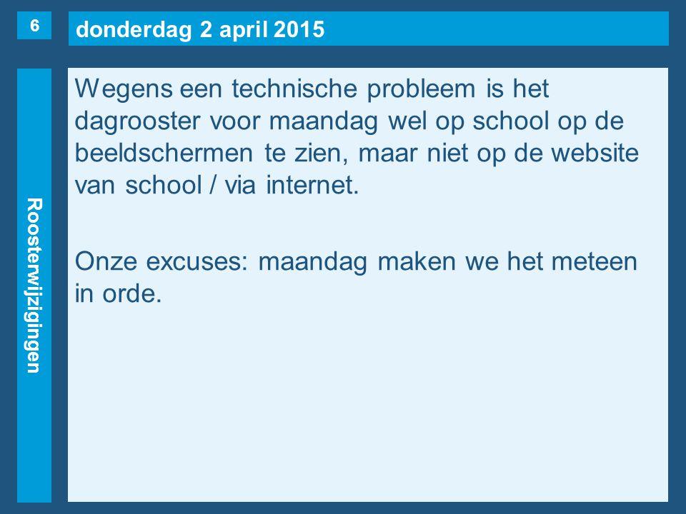 donderdag 2 april 2015 Roosterwijzigingen Wegens een technische probleem is het dagrooster voor maandag wel op school op de beeldschermen te zien, maar niet op de website van school / via internet.