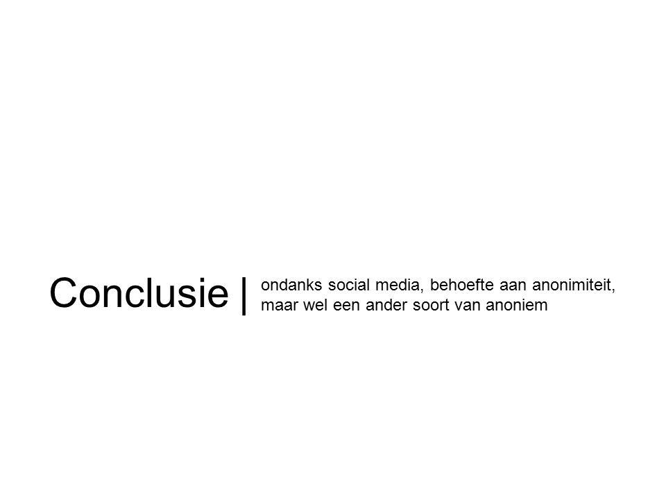 Conclusie | ondanks social media, behoefte aan anonimiteit, maar wel een ander soort van anoniem