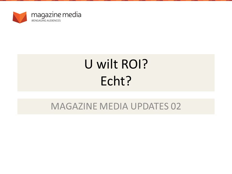 U wilt ROI? Echt? MAGAZINE MEDIA UPDATES 02