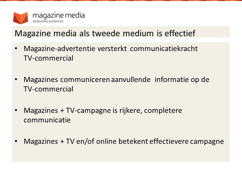 Magazine media als tweede medium is effectief Magazine-advertentie versterkt communicatiekracht TV-commercial Magazines communiceren aanvullende informatie op de TV-commercial Magazines + TV-campagne is rijkere, completere communicatie Magazines + TV en/of online betekent effectievere campagne