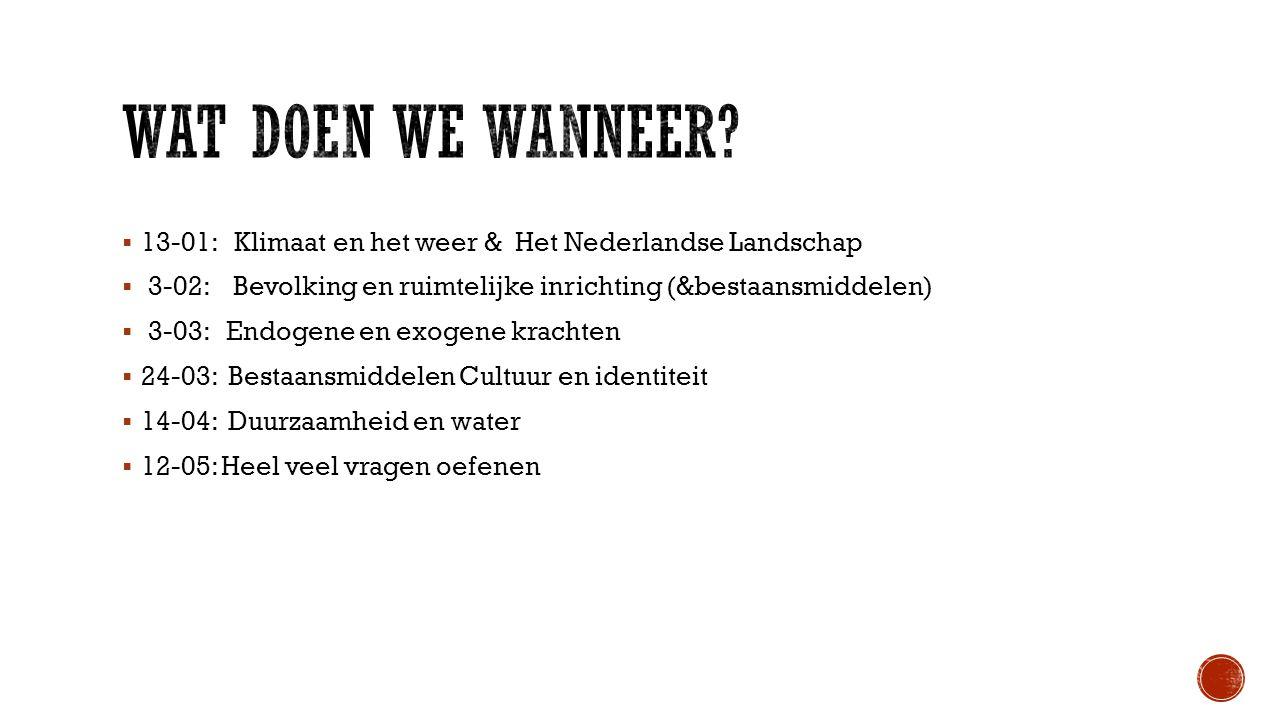  13-01: Klimaat en het weer & Het Nederlandse Landschap  3-02: Bevolking en ruimtelijke inrichting (&bestaansmiddelen)  3-03: Endogene en exogene krachten  24-03: Bestaansmiddelen Cultuur en identiteit  14-04: Duurzaamheid en water  12-05: Heel veel vragen oefenen
