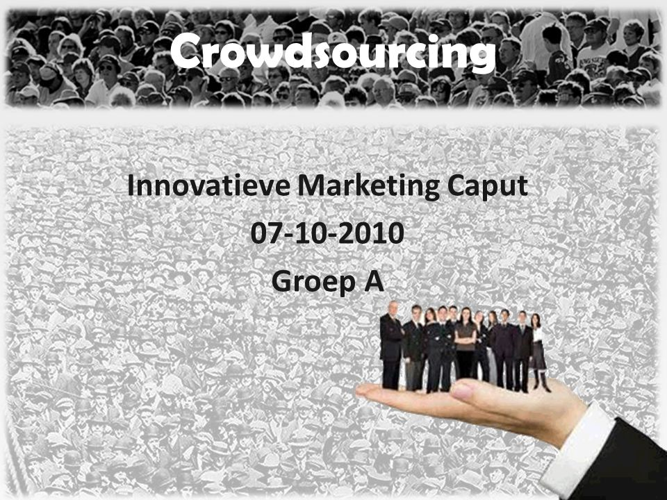 Innovatieve Marketing Caput 07-10-2010 Groep A Crowdsourcing