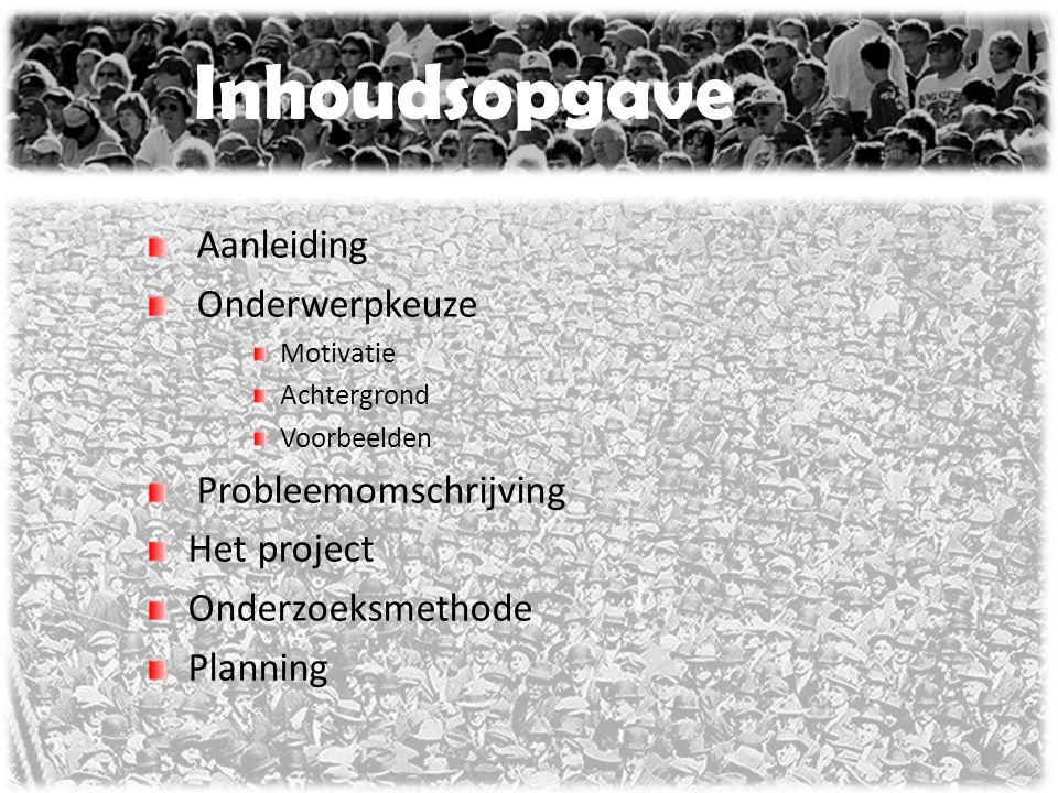 Inhoudsopgave Aanleiding Onderwerpkeuze Motivatie Achtergrond Voorbeelden Probleemomschrijving Het project Onderzoeksmethode Planning