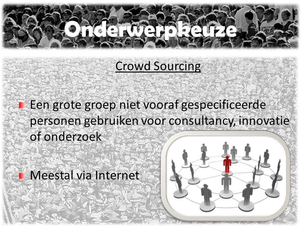 Onderwerpkeuze Crowd Sourcing Een grote groep niet vooraf gespecificeerde personen gebruiken voor consultancy, innovatie of onderzoek Meestal via Internet