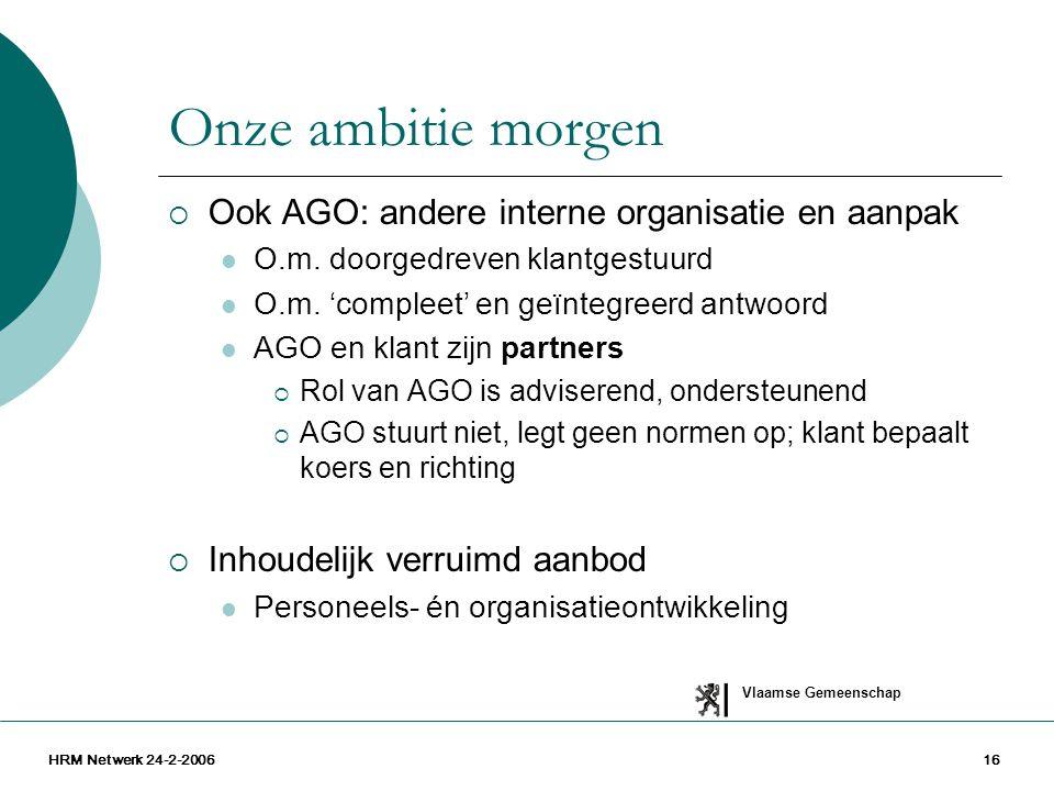 Vlaamse Gemeenschap HRM Netwerk 24-2-200616 Onze ambitie morgen  Ook AGO: andere interne organisatie en aanpak O.m. doorgedreven klantgestuurd O.m. '