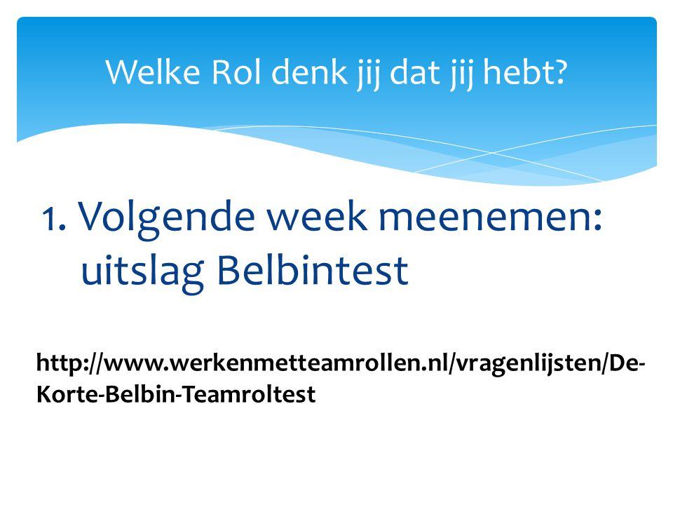 1. Volgende week meenemen: uitslag Belbintest Welke Rol denk jij dat jij hebt? http://www.werkenmetteamrollen.nl/vragenlijsten/De- Korte-Belbin-Teamro