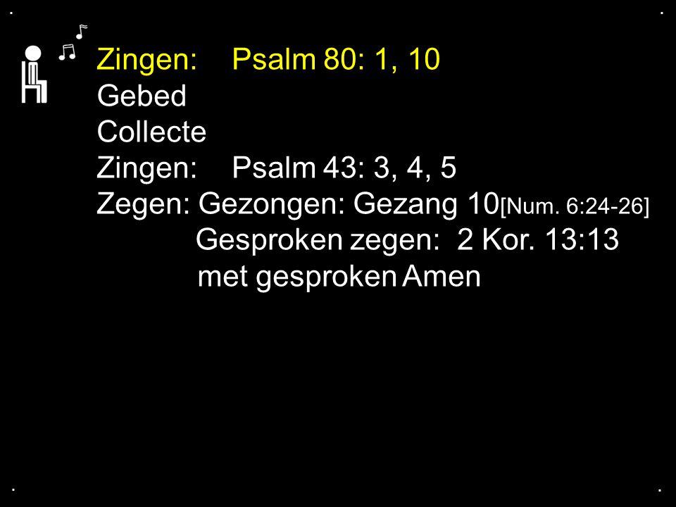 .... Zingen:Psalm 80: 1, 10 Gebed Collecte Zingen:Psalm 43: 3, 4, 5 Zegen: Gezongen: Gezang 10 [Num. 6:24-26] Gesproken zegen: 2 Kor. 13:13 met gespro