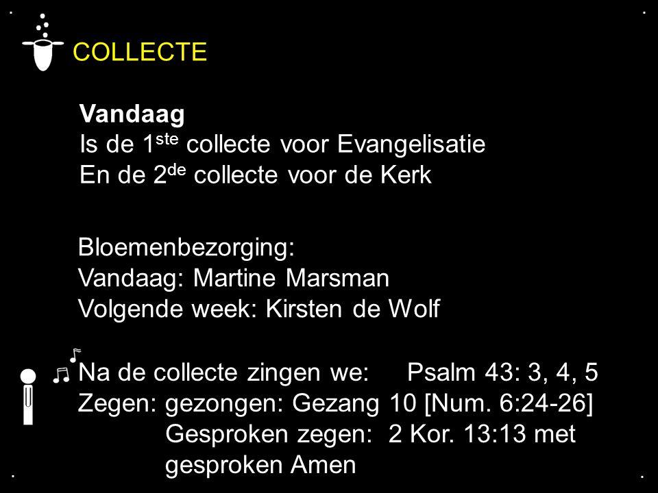 .... COLLECTE Vandaag Is de 1 ste collecte voor Evangelisatie En de 2 de collecte voor de Kerk Bloemenbezorging: Vandaag: Martine Marsman Volgende wee