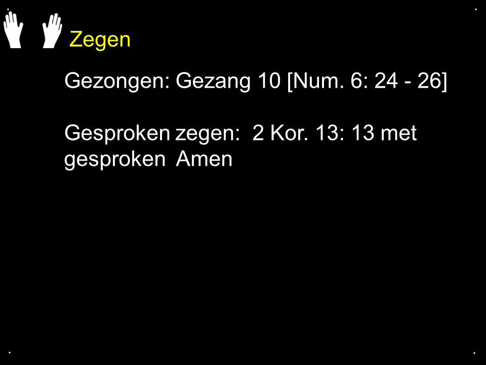 Zegen.... Gezongen: Gezang 10 [Num. 6: 24 - 26] Gesproken zegen: 2 Kor. 13: 13 met gesproken Amen