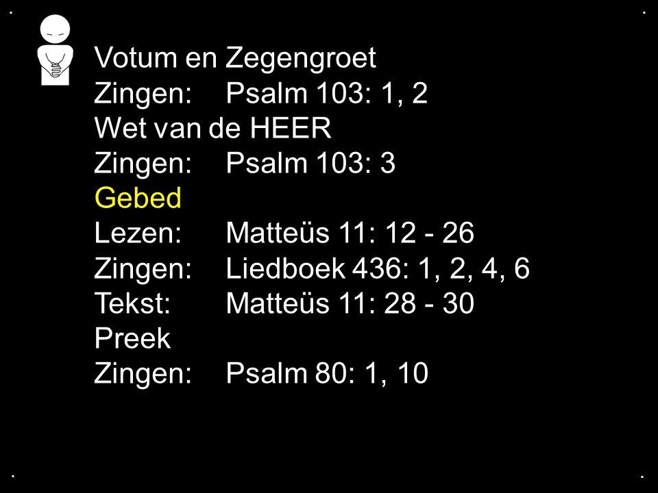 .... Votum en Zegengroet Zingen:Psalm 103: 1, 2 Wet van de HEER Zingen:Psalm 103: 3 Gebed Lezen:Matteüs 11: 12 - 26 Zingen:Liedboek 436: 1, 2, 4, 6 Te