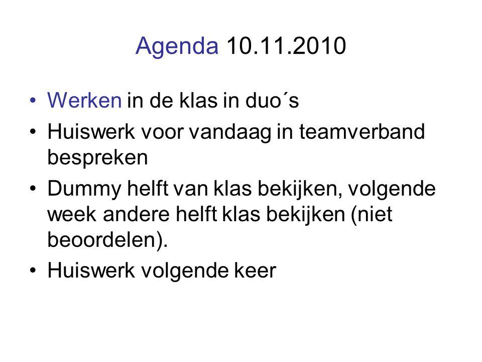 Agenda 10.11.2010 Werken in de klas in duo´s Huiswerk voor vandaag in teamverband bespreken Dummy helft van klas bekijken, volgende week andere helft klas bekijken (niet beoordelen).