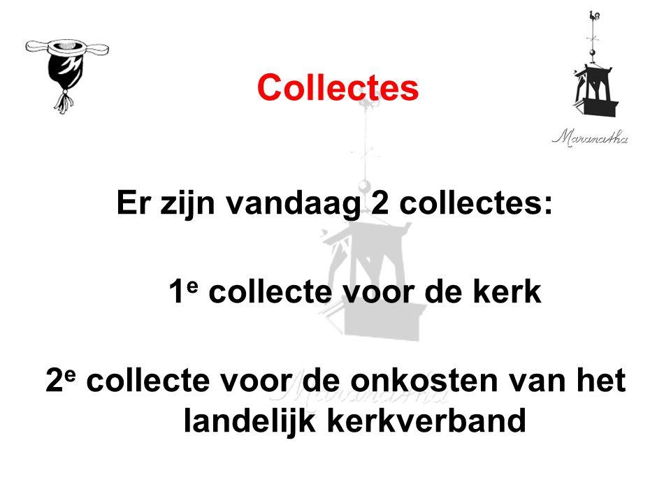 Er zijn vandaag 2 collectes: 1 e collecte voor de kerk 2 e collecte voor de onkosten van het landelijk kerkverband Collectes