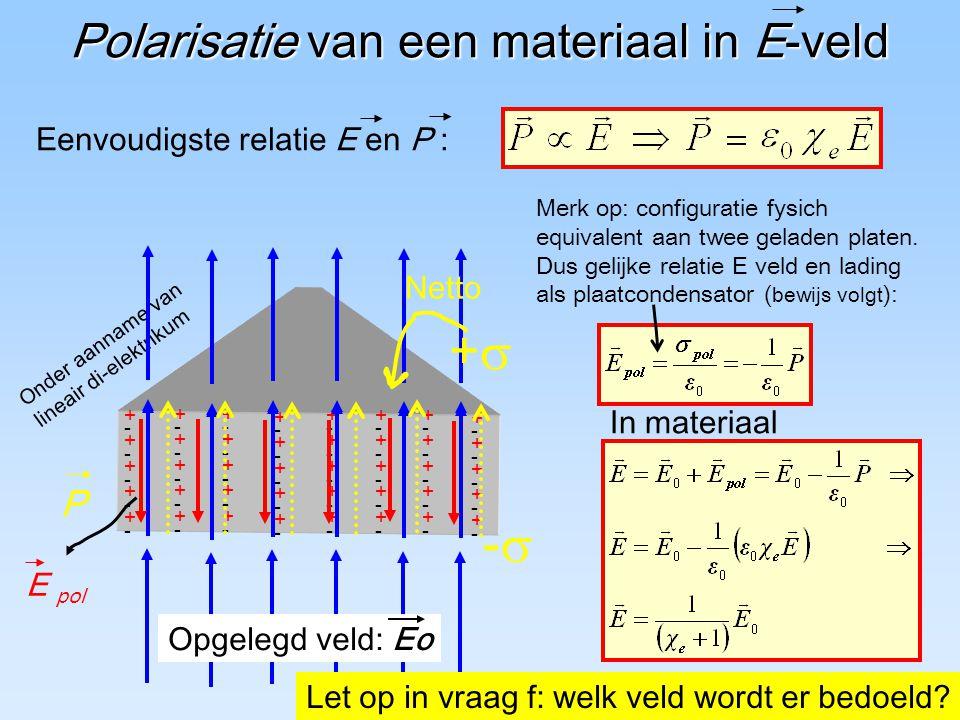 5 Polarisatie van een materiaal in E-veld +-+-+-+-+-+-+-+-+-+- +-+-+-+-+-+-+-+-+-+- +-+-+-+-+-+-+-+-+-+- +-+-+-+-+-+-+-+-+-+- +-+-+-+-+-+-+-+-+-+- +-+-+-+-+-+-+-+-+-+- +-+-+-+-+-+-+-+-+-+- +-+-+-+-+-+-+-+-+-+- Onder aanname van lineair di-elektrikum Opgelegd veld: Eo Eenvoudigste relatie E en P : ++ Netto P -- Let op in vraag f: welk veld wordt er bedoeld.
