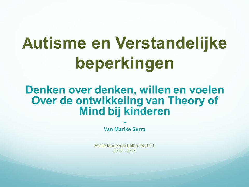 A utisme en Verstandelijke beperkingen Denken over denken, willen en voelen Over de ontwikkeling van Theory of Mind bij kinderen - Van Marike Serra Eliette Munezero Katho 1BaTP 1 2012 - 2013