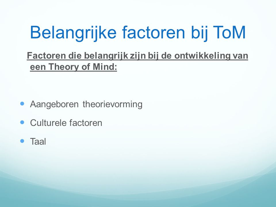 Belangrijke factoren bij ToM Factoren die belangrijk zijn bij de ontwikkeling van een Theory of Mind: Aangeboren theorievorming Culturele factoren Taal