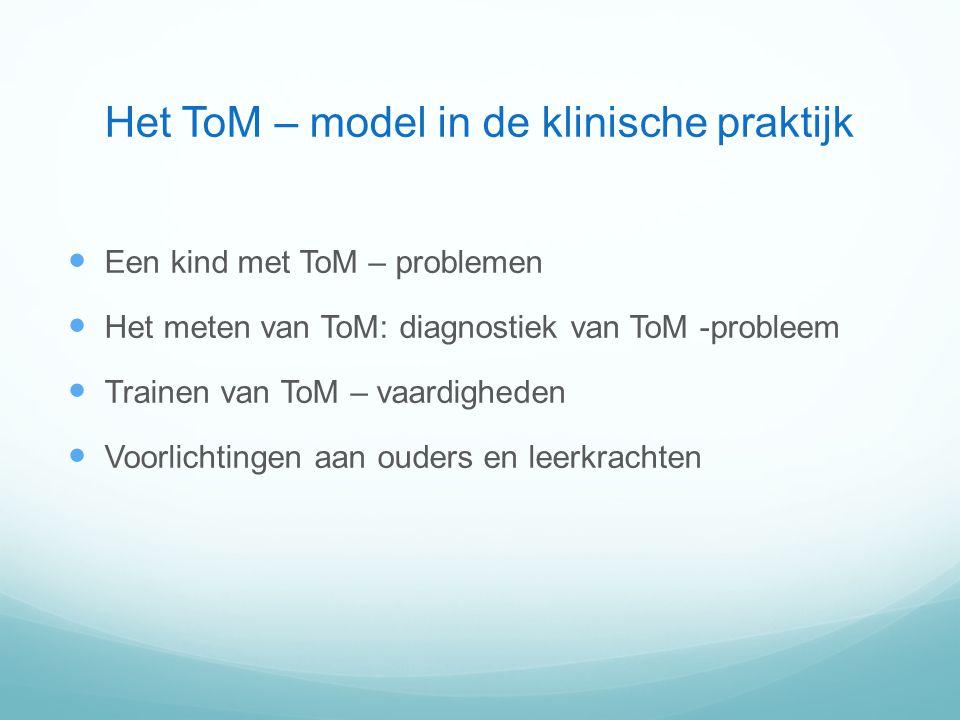 Het ToM – model in de klinische praktijk Een kind met ToM – problemen Het meten van ToM: diagnostiek van ToM -probleem Trainen van ToM – vaardigheden Voorlichtingen aan ouders en leerkrachten