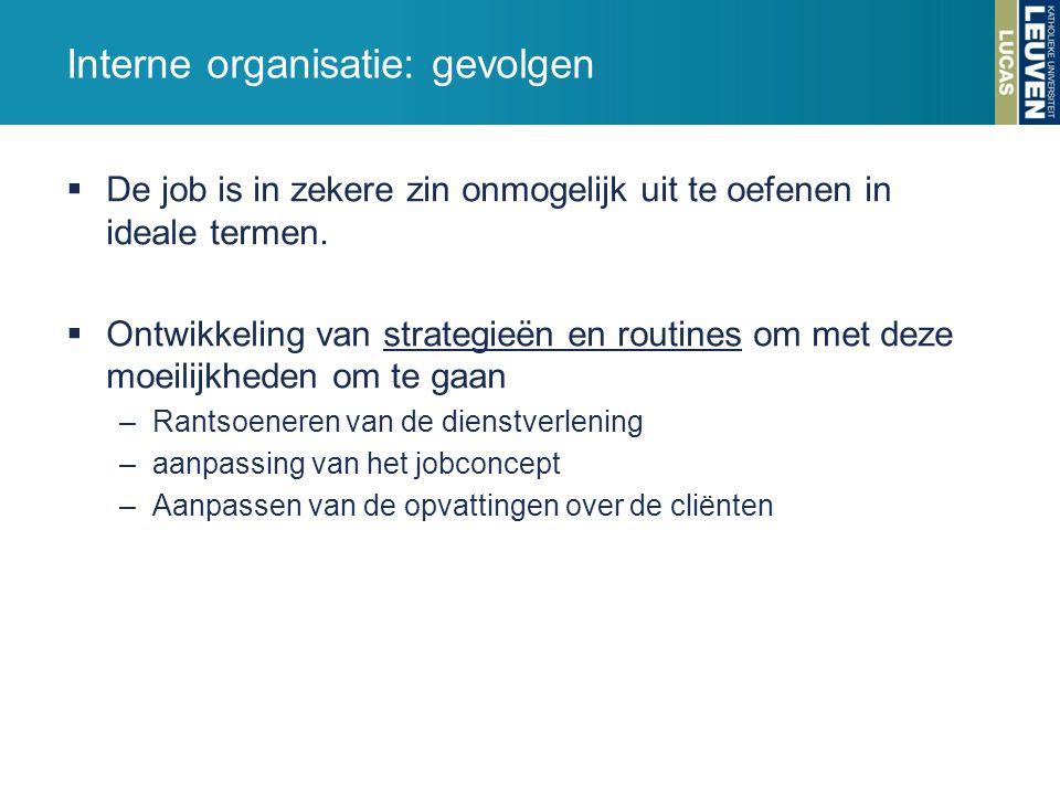 Interne organisatie: gevolgen  De job is in zekere zin onmogelijk uit te oefenen in ideale termen.  Ontwikkeling van strategieën en routines om met