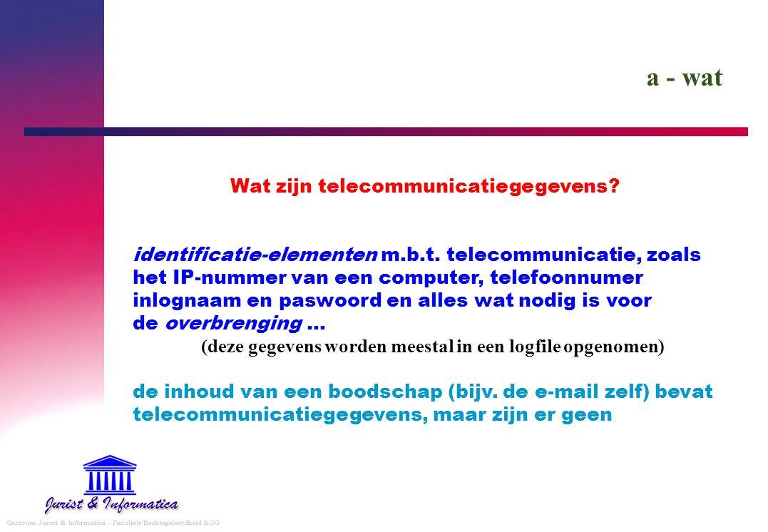 a - wat Wat zijn telecommunicatiegegevens? identificatie-elementen m.b.t. telecommunicatie, zoals het IP-nummer van een computer, telefoonnumer inlogn