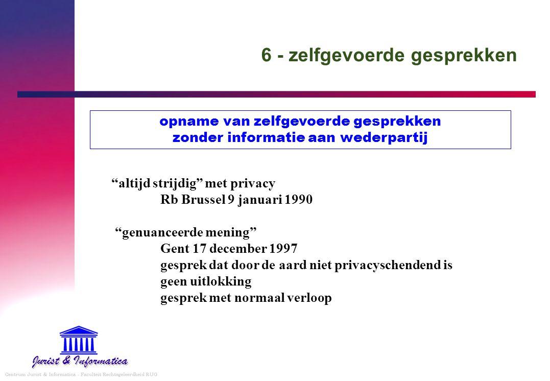 6 - zelfgevoerde gesprekken altijd strijdig met privacy Rb Brussel 9 januari 1990 genuanceerde mening Gent 17 december 1997 gesprek dat door de aard niet privacyschendend is geen uitlokking gesprek met normaal verloop opname van zelfgevoerde gesprekken zonder informatie aan wederpartij