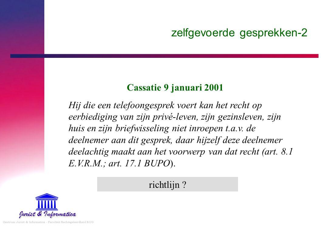 zelfgevoerde gesprekken-2 Cassatie 9 januari 2001 Hij die een telefoongesprek voert kan het recht op eerbiediging van zijn privé-leven, zijn gezinsleven, zijn huis en zijn briefwisseling niet inroepen t.a.v.
