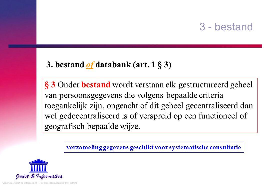3 - bestand § 3 Onder bestand wordt verstaan elk gestructureerd geheel van persoonsgegevens die volgens bepaalde criteria toegankelijk zijn, ongeacht