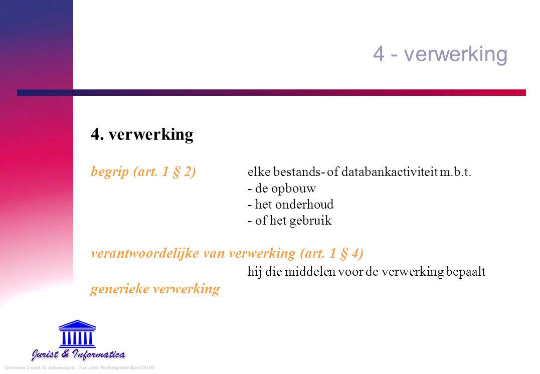 4 - verwerking 4. verwerking begrip (art. 1 § 2) elke bestands- of databankactiviteit m.b.t. - de opbouw - het onderhoud - of het gebruik verantwoorde