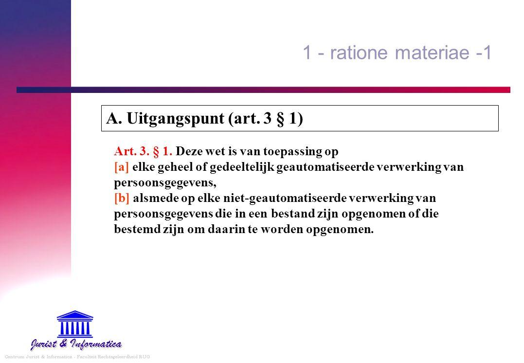 1 - ratione materiae -1 Art. 3. § 1. Deze wet is van toepassing op [a] elke geheel of gedeeltelijk geautomatiseerde verwerking van persoonsgegevens, [