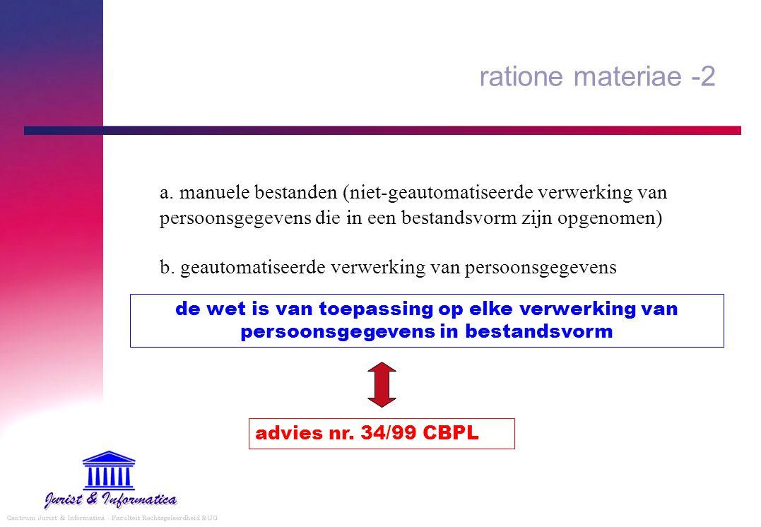 ratione materiae -2 a. manuele bestanden (niet-geautomatiseerde verwerking van persoonsgegevens die in een bestandsvorm zijn opgenomen) b. geautomatis