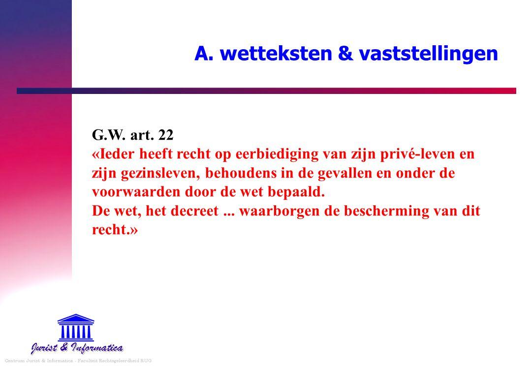 A. wetteksten & vaststellingen G.W. art. 22 «Ieder heeft recht op eerbiediging van zijn privé-leven en zijn gezinsleven, behoudens in de gevallen en o