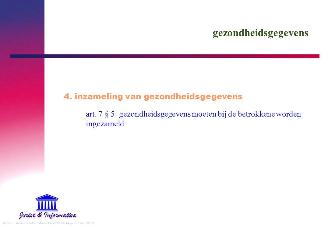 gezondheidsgegevens art. 7 § 5: gezondheidsgegevens moeten bij de betrokkene worden ingezameld 4. inzameling van gezondheidsgegevens