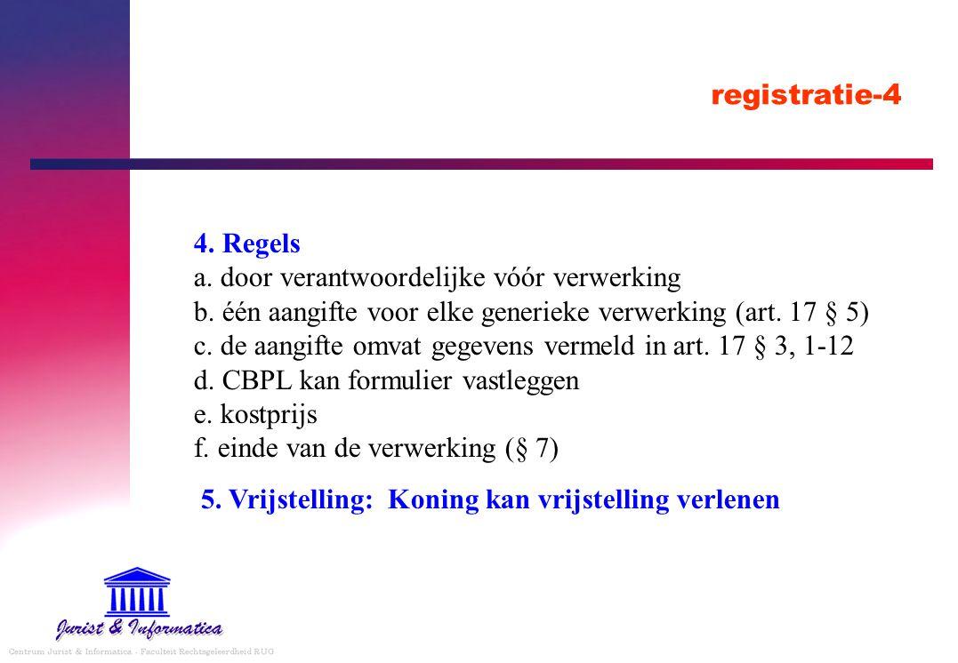 registratie-4 4. Regels a. door verantwoordelijke vóór verwerking b. één aangifte voor elke generieke verwerking (art. 17 § 5) c. de aangifte omvat ge