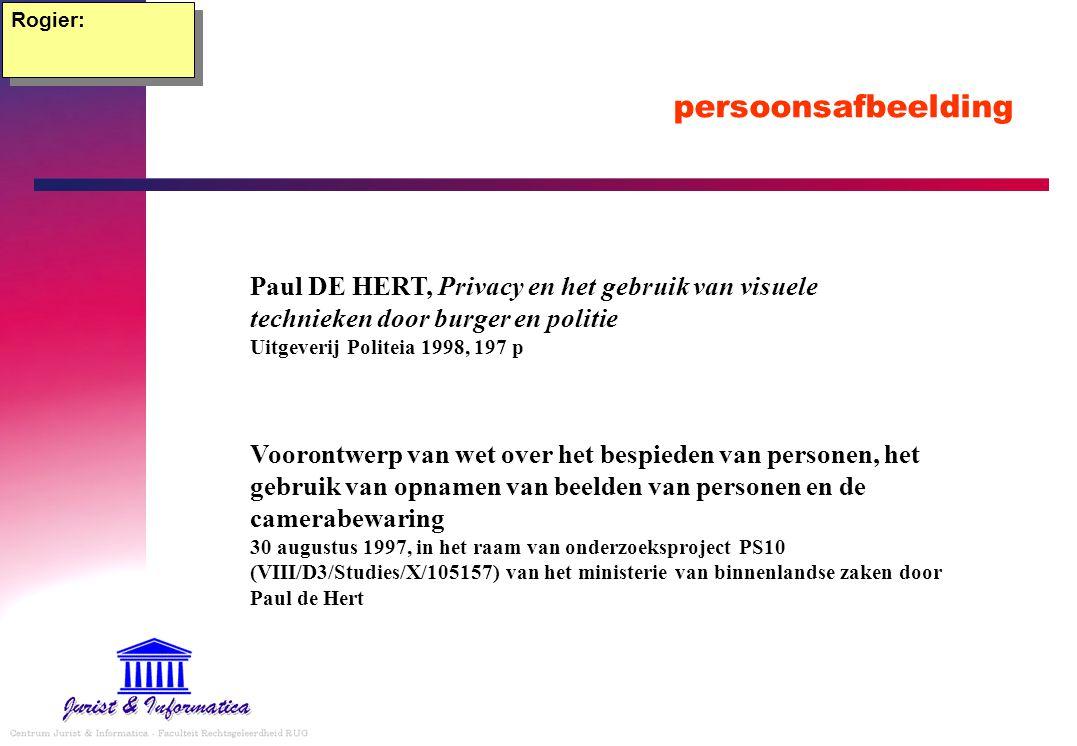 persoonsafbeelding Rogier: Paul DE HERT, Privacy en het gebruik van visuele technieken door burger en politie Uitgeverij Politeia 1998, 197 p Voorontwerp van wet over het bespieden van personen, het gebruik van opnamen van beelden van personen en de camerabewaring 30 augustus 1997, in het raam van onderzoeksproject PS10 (VIII/D3/Studies/X/105157) van het ministerie van binnenlandse zaken door Paul de Hert