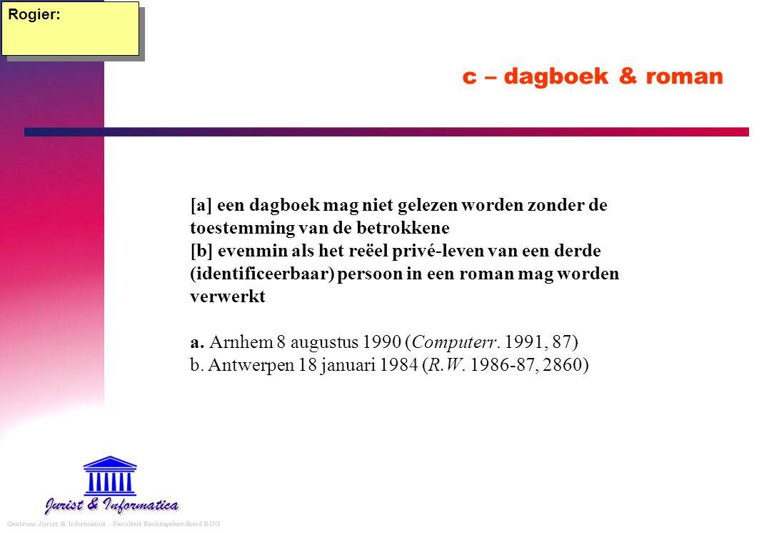 c – dagboek & roman Rogier: [a] een dagboek mag niet gelezen worden zonder de toestemming van de betrokkene [b] evenmin als het reëel privé-leven van een derde (identificeerbaar) persoon in een roman mag worden verwerkt a.