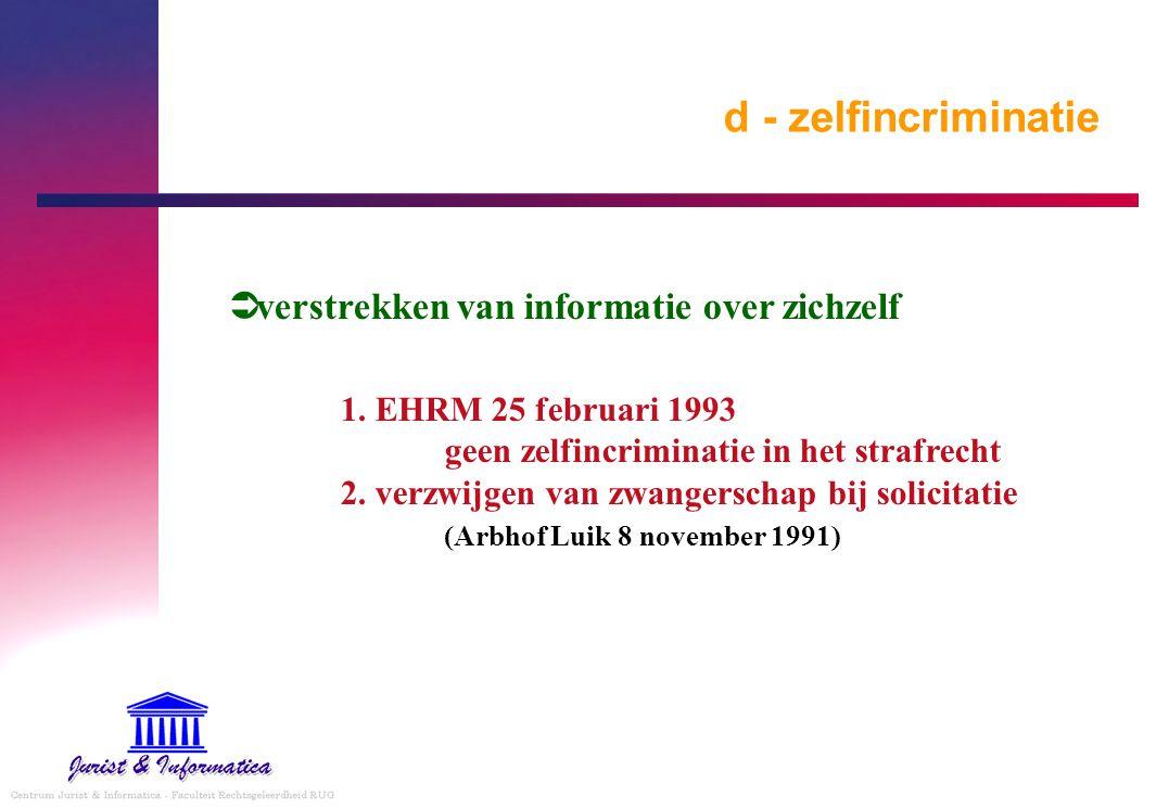 d - zelfincriminatie  verstrekken van informatie over zichzelf 1. EHRM 25 februari 1993 geen zelfincriminatie in het strafrecht 2. verzwijgen van zwa