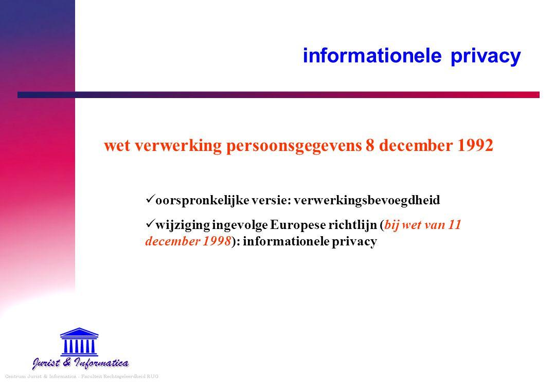 informationele privacy wet verwerking persoonsgegevens 8 december 1992 oorspronkelijke versie: verwerkingsbevoegdheid wijziging ingevolge Europese richtlijn (bij wet van 11 december 1998): informationele privacy