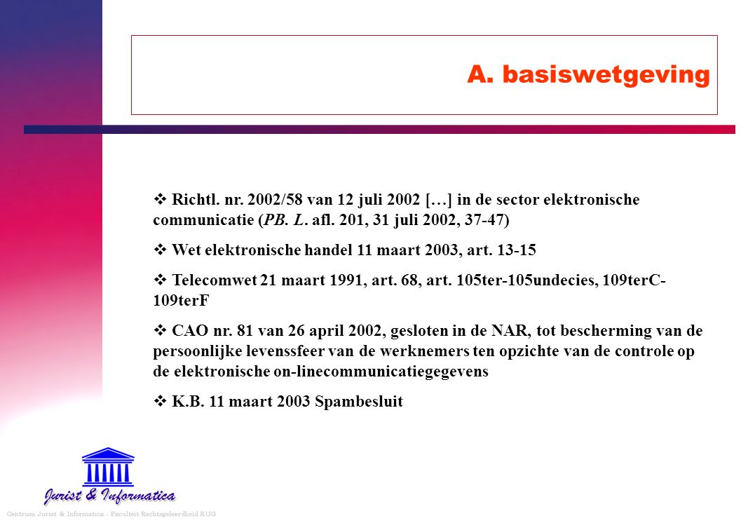 A. basiswetgeving  Richtl. nr. 2002/58 van 12 juli 2002 […] in de sector elektronische communicatie (PB. L. afl. 201, 31 juli 2002, 37-47)  Wet elek
