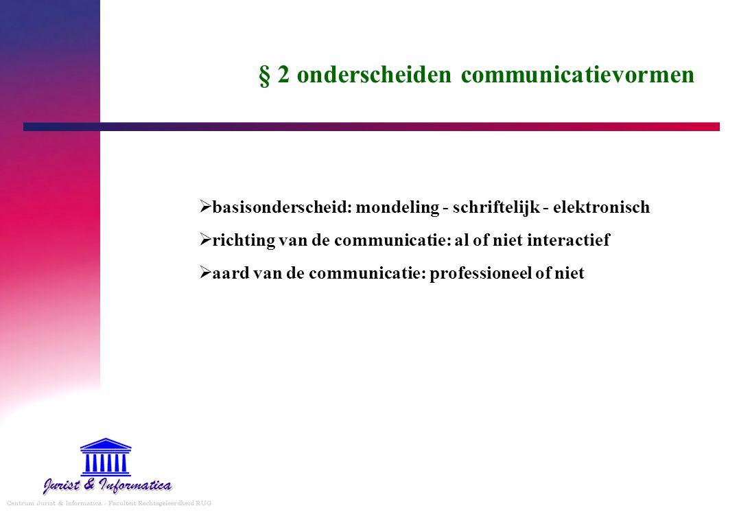 § 2 onderscheiden communicatievormen  basisonderscheid: mondeling - schriftelijk - elektronisch  richting van de communicatie: al of niet interactief  aard van de communicatie: professioneel of niet