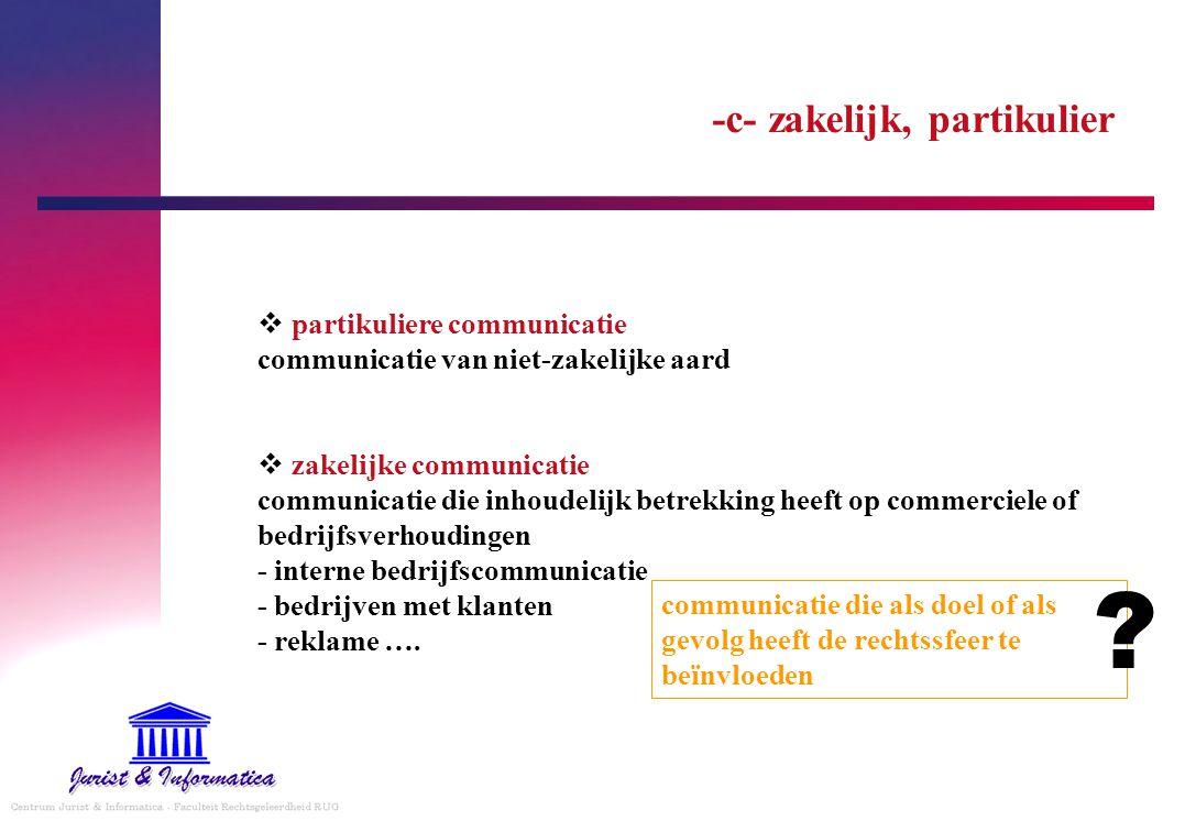 -c- zakelijk, partikulier  partikuliere communicatie communicatie van niet-zakelijke aard  zakelijke communicatie communicatie die inhoudelijk betrekking heeft op commerciele of bedrijfsverhoudingen - interne bedrijfscommunicatie - bedrijven met klanten - reklame ….