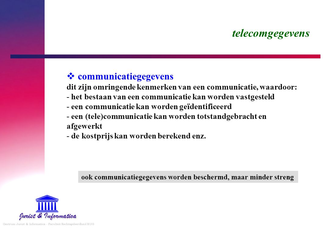 telecomgegevens  communicatiegegevens dit zijn omringende kenmerken van een communicatie, waardoor: - het bestaan van een communicatie kan worden vastgesteld - een communicatie kan worden geïdentificeerd - een (tele)communicatie kan worden totstandgebracht en afgewerkt - de kostprijs kan worden berekend enz.