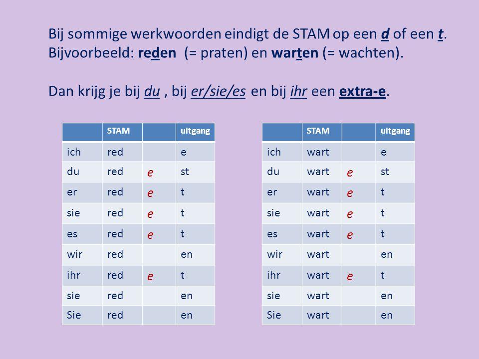 Bij sommige werkwoorden eindigt de STAM op een d of een t. Bijvoorbeeld: reden (= praten) en warten (= wachten). Dan krijg je bij du, bij er/sie/es en