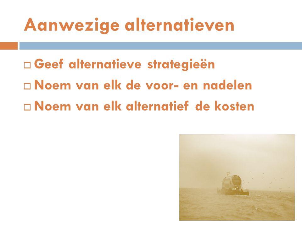 Aanwezige alternatieven  Geef alternatieve strategieën  Noem van elk de voor- en nadelen  Noem van elk alternatief de kosten