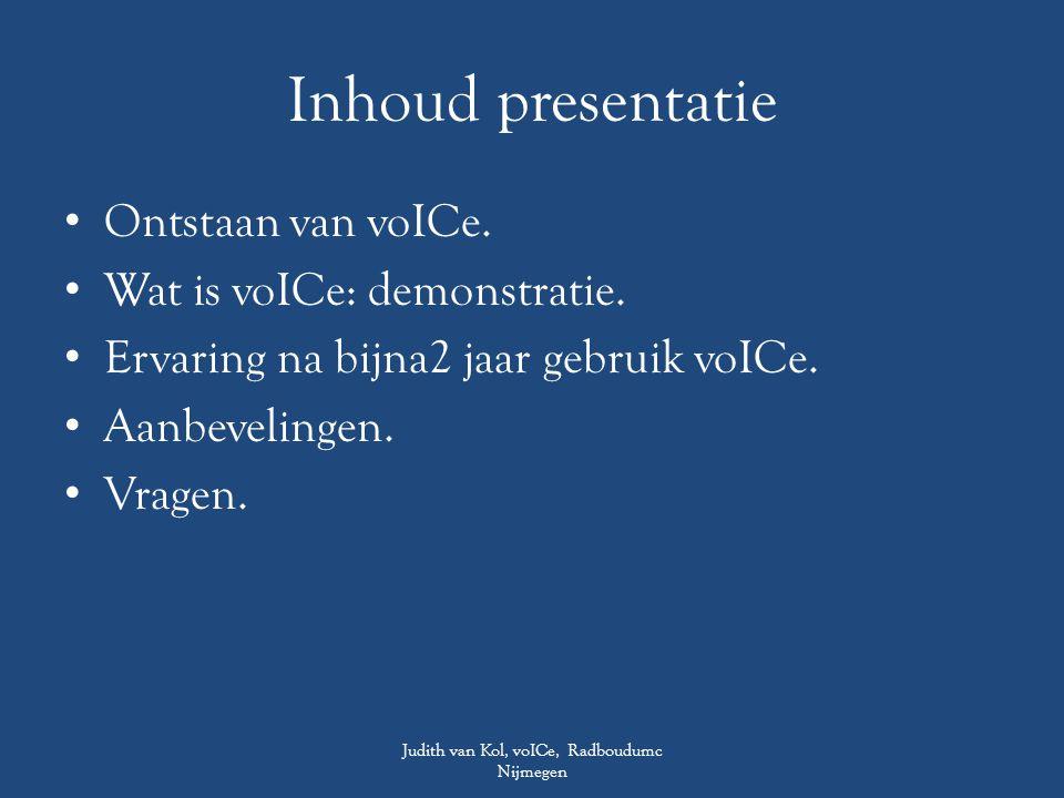 Inhoud presentatie Ontstaan van voICe. Wat is voICe: demonstratie. Ervaring na bijna2 jaar gebruik voICe. Aanbevelingen. Vragen. Judith van Kol, voICe