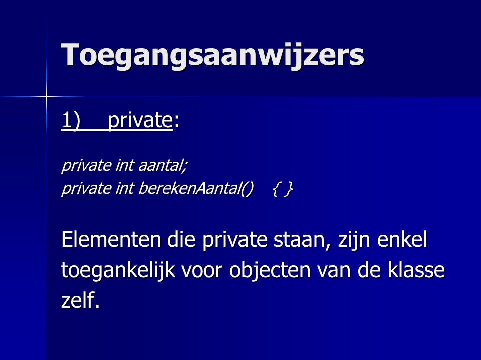 Toegangsaanwijzers 1) private: private int aantal; private int berekenAantal() { } Elementen die private staan, zijn enkel toegankelijk voor objecten van de klasse zelf.