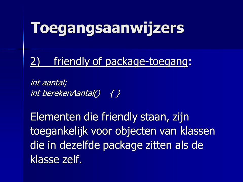 Toegangsaanwijzers 2) friendly of package-toegang: int aantal; int berekenAantal() { } Elementen die friendly staan, zijn toegankelijk voor objecten van klassen die in dezelfde package zitten als de klasse zelf.