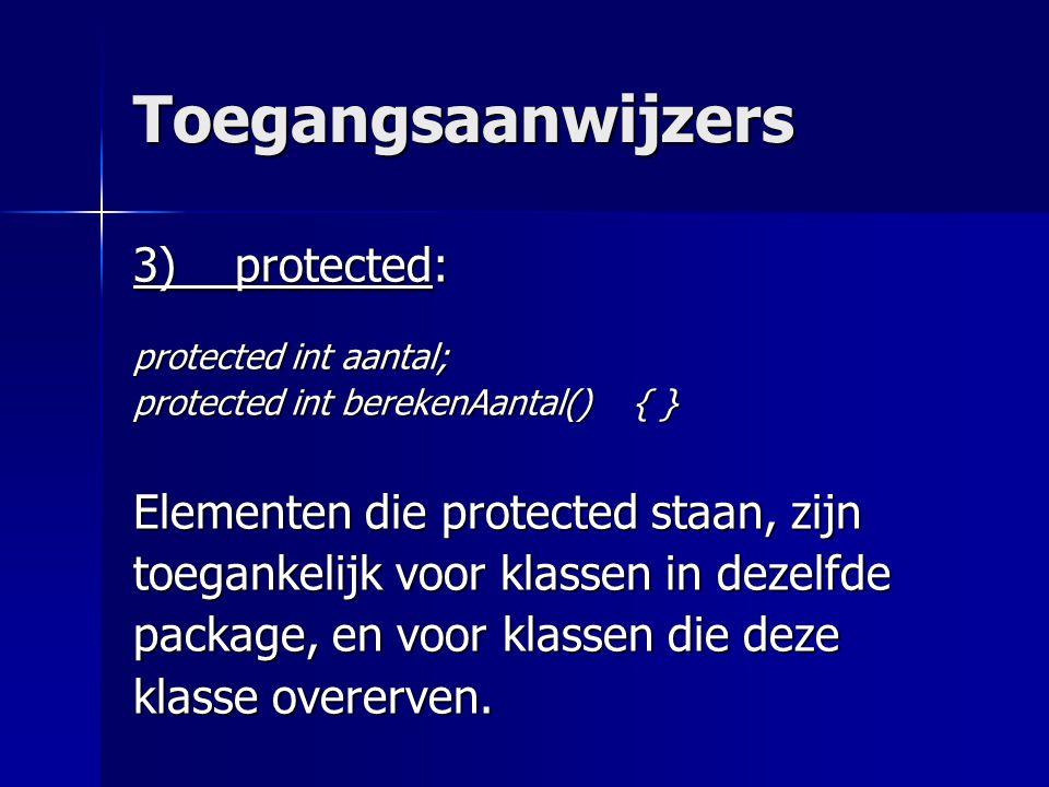 Toegangsaanwijzers 3) protected: protected int aantal; protected int berekenAantal() { } Elementen die protected staan, zijn toegankelijk voor klassen in dezelfde package, en voor klassen die deze klasse overerven.