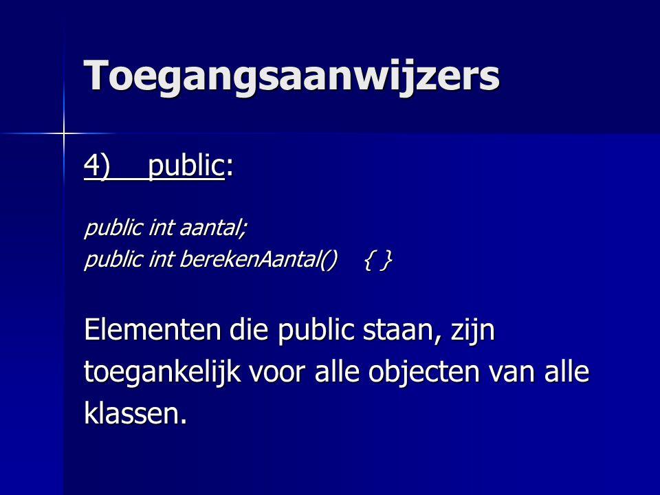 Toegangsaanwijzers 4) public: public int aantal; public int berekenAantal() { } Elementen die public staan, zijn toegankelijk voor alle objecten van alle klassen.