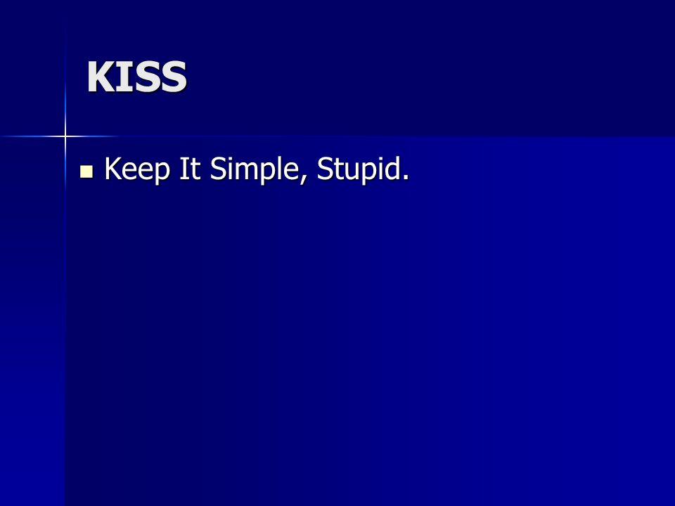 KISS Keep It Simple, Stupid. Keep It Simple, Stupid.